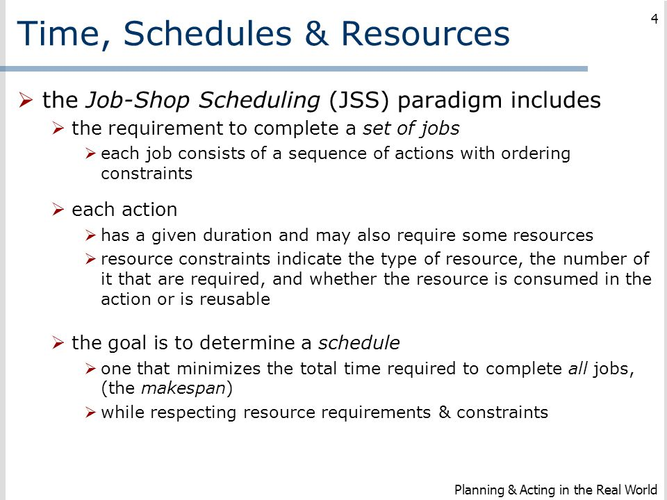 Time, Schedules & Resources  the Job-Shop Scheduling (JSS) paradigm includes  the requirement to complete a set of jobs  each job consists of a seq