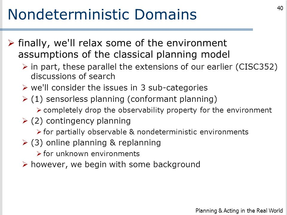 Nondeterministic Domains  finally, we'll relax some of the environment assumptions of the classical planning model  in part, these parallel the exte