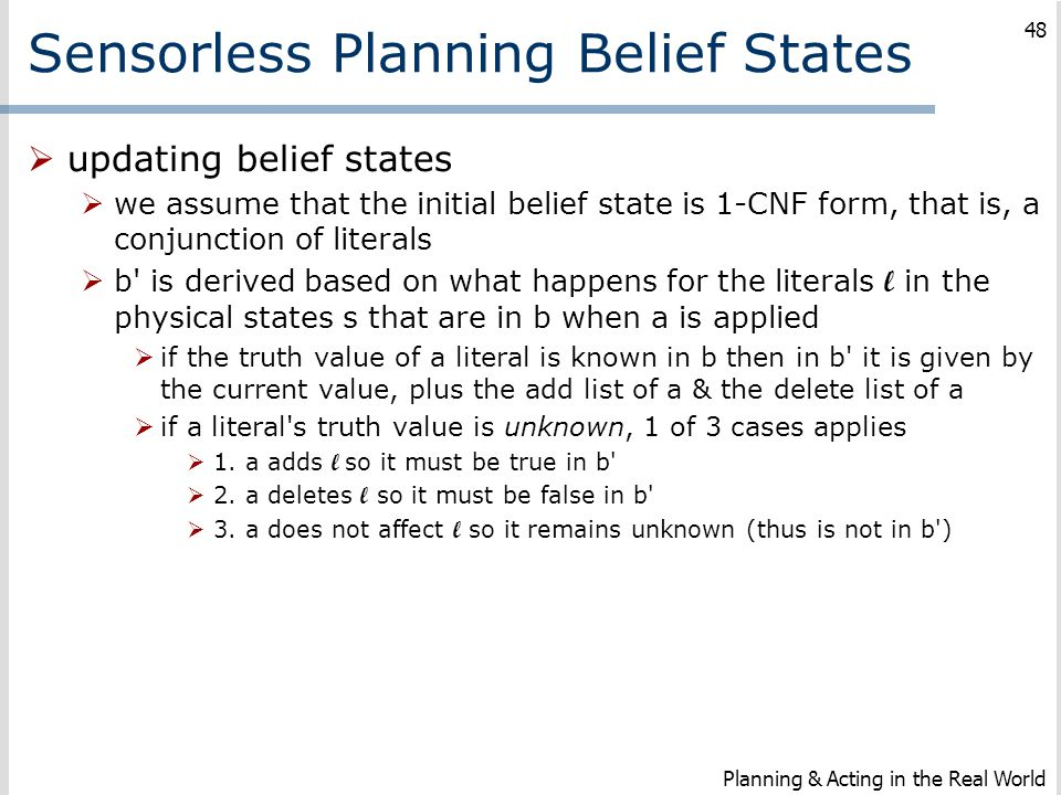 Sensorless Planning Belief States  updating belief states  we assume that the initial belief state is 1-CNF form, that is, a conjunction of literals