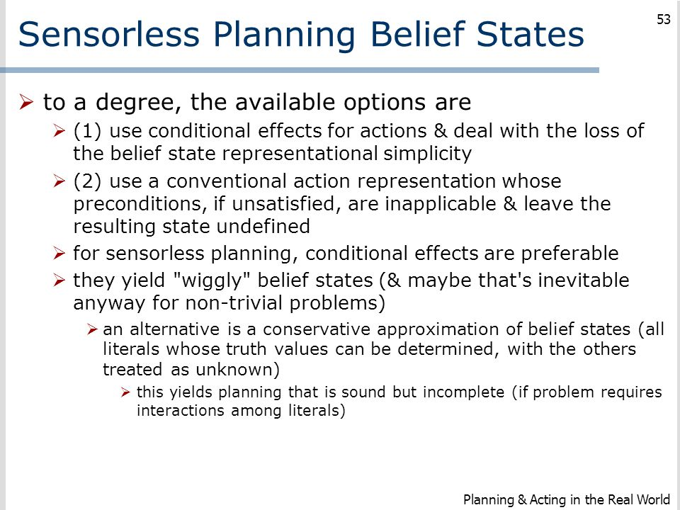 Sensorless Planning Belief States  to a degree, the available options are  (1) use conditional effects for actions & deal with the loss of the belie