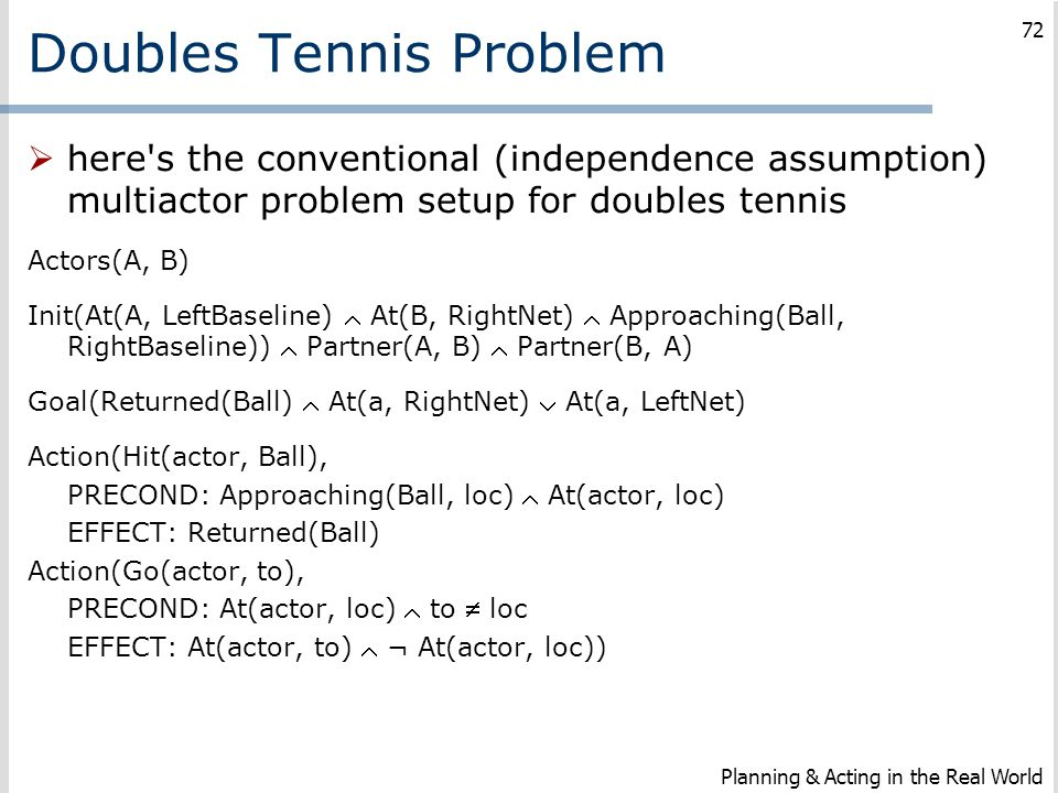 Doubles Tennis Problem  here's the conventional (independence assumption) multiactor problem setup for doubles tennis Actors(A, B) Init(At(A, LeftBas