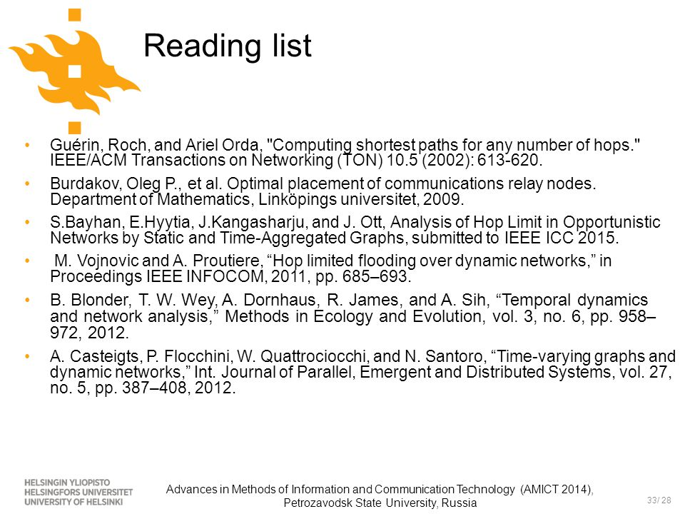 33/ 28 Advances in Methods of Information and Communication Technology (AMICT 2014), Petrozavodsk State University, Russia Reading list Guérin, Roch, and Ariel Orda, Computing shortest paths for any number of hops. IEEE/ACM Transactions on Networking (TON) 10.5 (2002): 613-620.