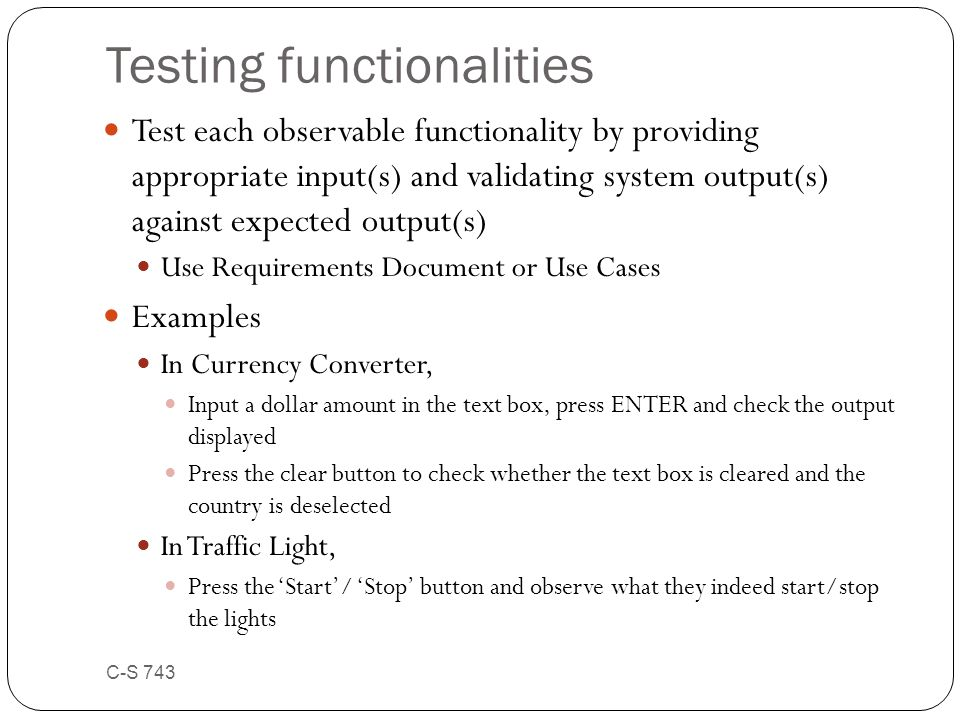 Testing functionalities Test each observable functionality by providing appropriate input(s) and validating system output(s) against expected output(s