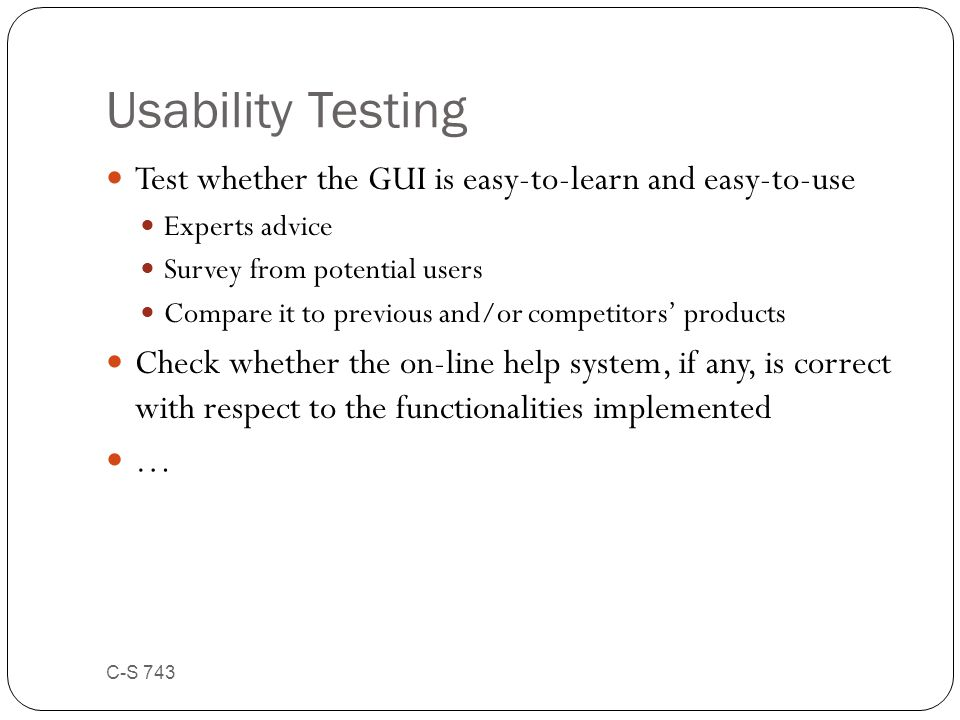 Usability Testing Test whether the GUI is easy-to-learn and easy-to-use Experts advice Survey from potential users Compare it to previous and/or compe
