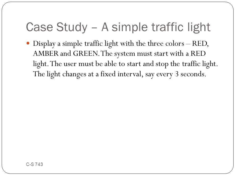 Case Study – A simple traffic light Display a simple traffic light with the three colors – RED, AMBER and GREEN. The system must start with a RED ligh