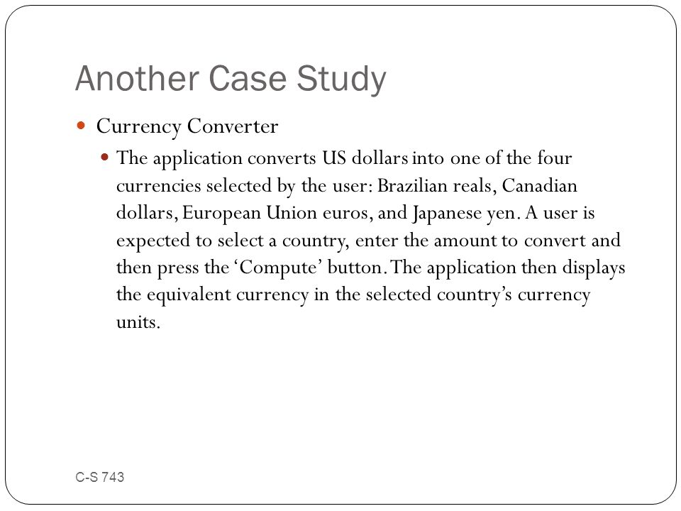 Another Case Study Currency Converter The application converts US dollars into one of the four currencies selected by the user: Brazilian reals, Canad