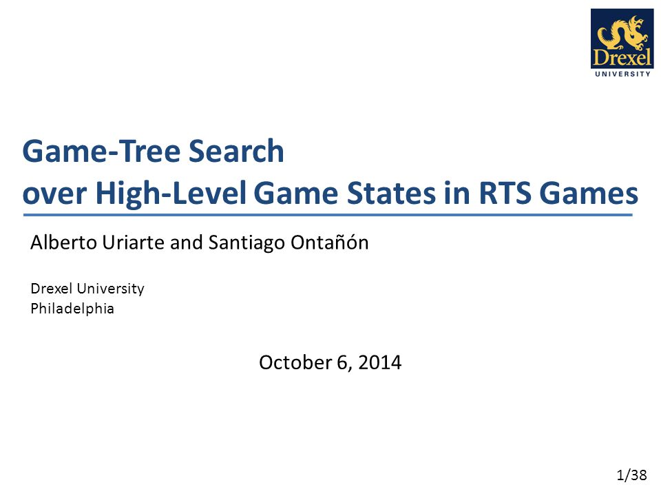 1/38 Game-Tree Search over High-Level Game States in RTS Games Alberto Uriarte and Santiago Ontañón Drexel University Philadelphia October 6, 2014