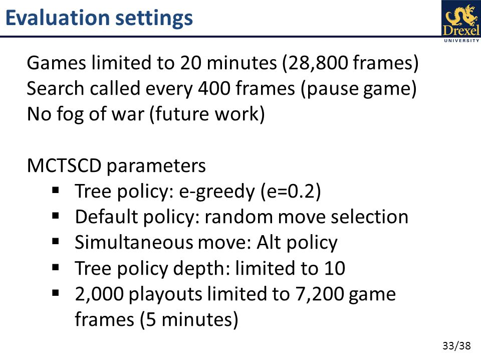 33/38 Evaluation settings Games limited to 20 minutes (28,800 frames) Search called every 400 frames (pause game) No fog of war (future work) MCTSCD parameters  Tree policy: e-greedy (e=0.2)  Default policy: random move selection  Simultaneous move: Alt policy  Tree policy depth: limited to 10  2,000 playouts limited to 7,200 game frames (5 minutes)
