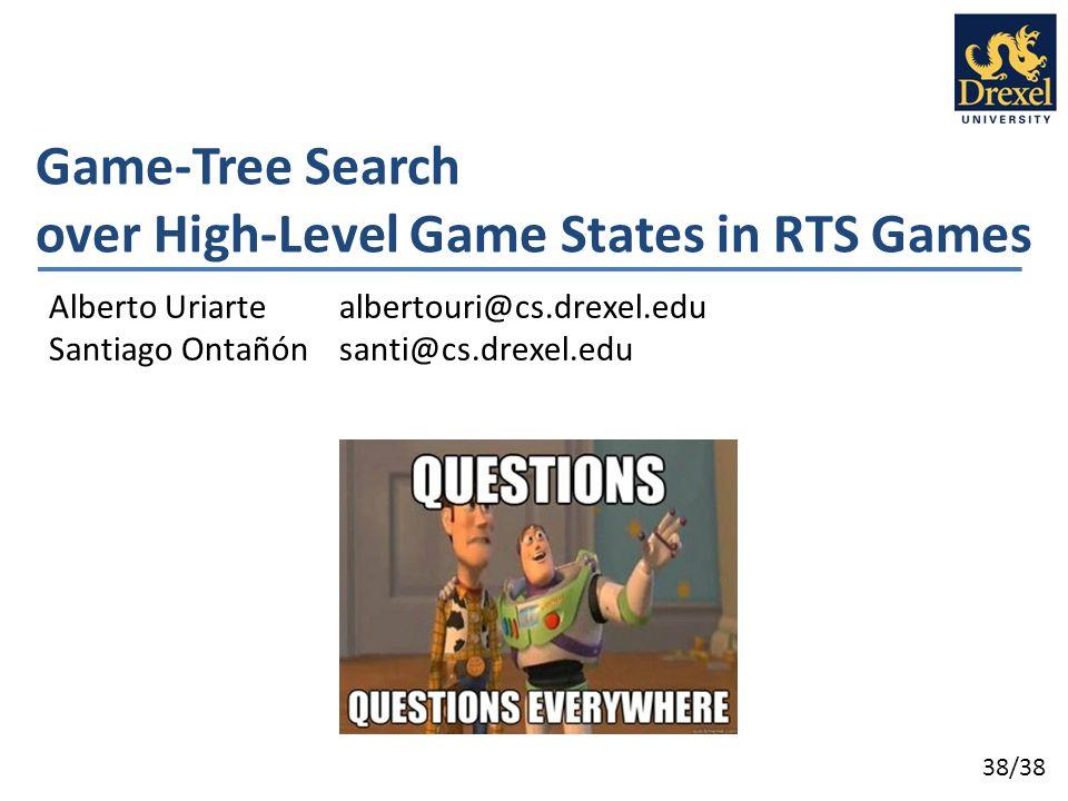 38/38 Game-Tree Search over High-Level Game States in RTS Games Alberto Uriarte albertouri@cs.drexel.edu Santiago Ontañón santi@cs.drexel.edu