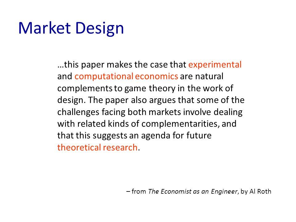 …this paper makes the case that experimental and computational economics are natural complements to game theory in the work of design.