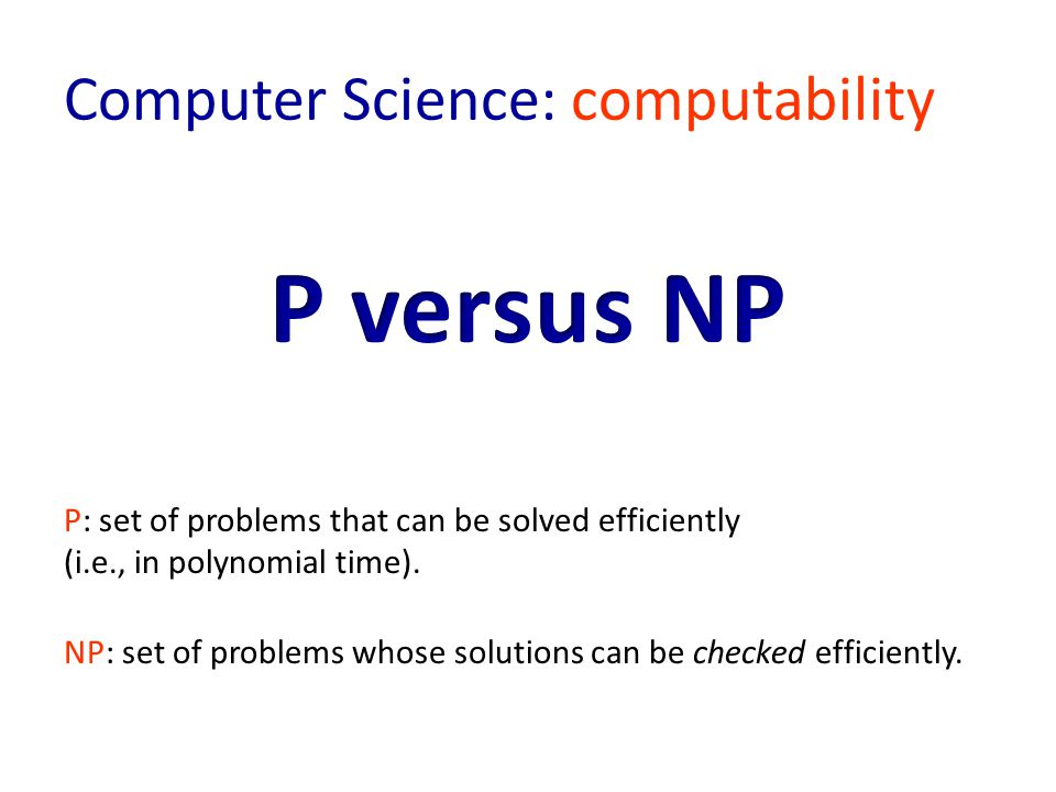 Computer Science: computability NP: set of problems whose solutions can be checked efficiently.