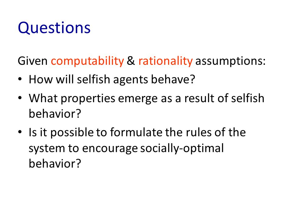 Questions Given computability & rationality assumptions: How will selfish agents behave.