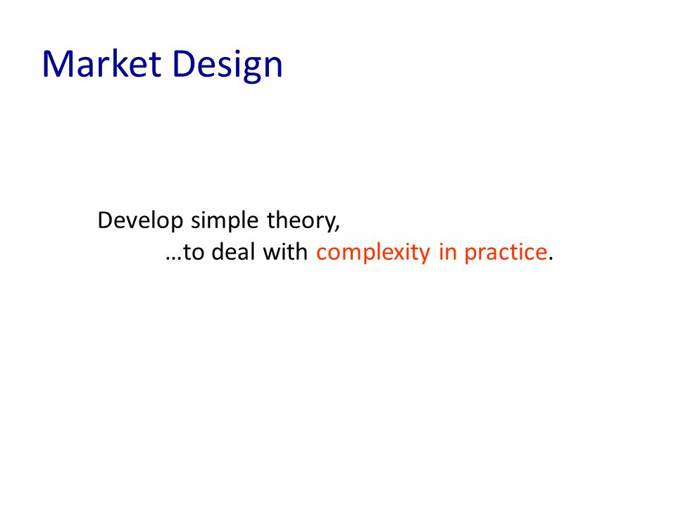 Develop simple theory, …to deal with complexity in practice. Market Design