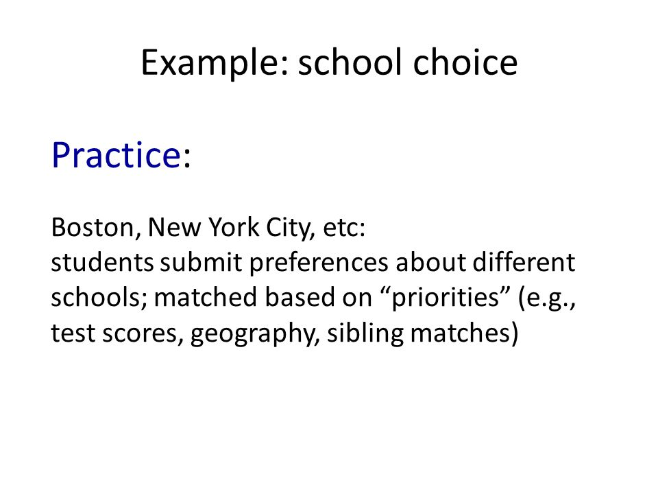 Example: school choice Boston, New York City, etc: students submit preferences about different schools; matched based on priorities (e.g., test scores, geography, sibling matches) Practice: