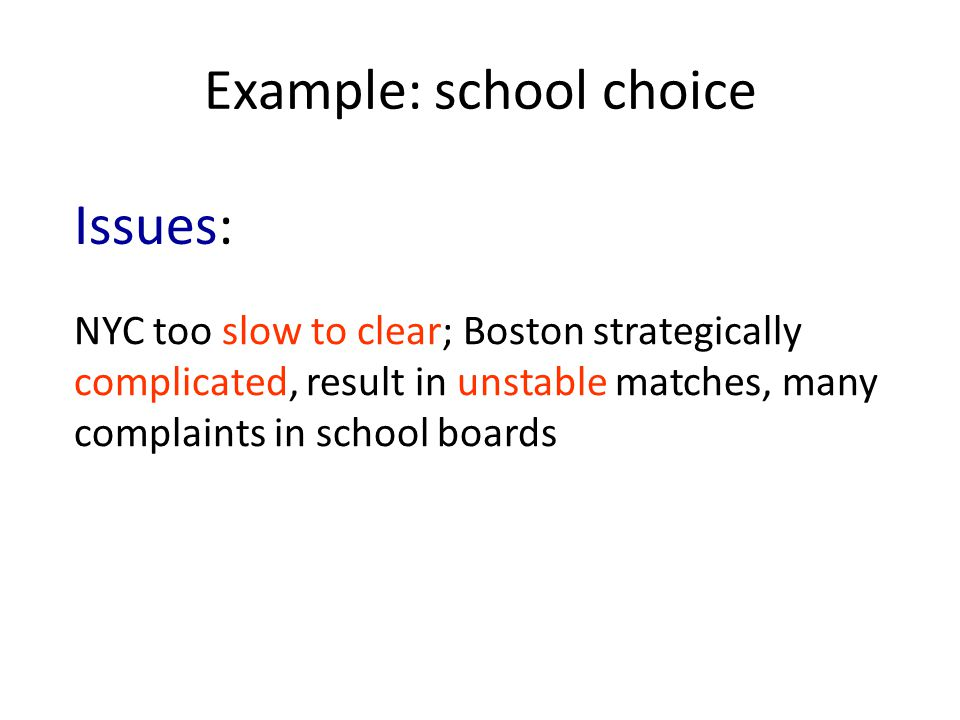 Example: school choice NYC too slow to clear; Boston strategically complicated, result in unstable matches, many complaints in school boards Issues: