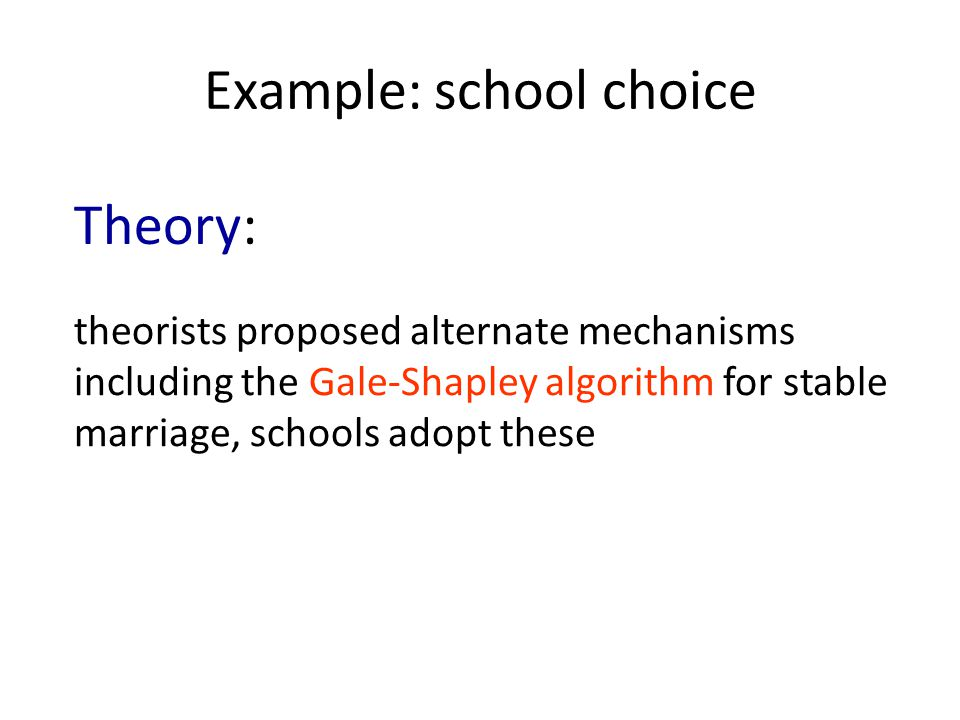 Example: school choice theorists proposed alternate mechanisms including the Gale-Shapley algorithm for stable marriage, schools adopt these Theory: