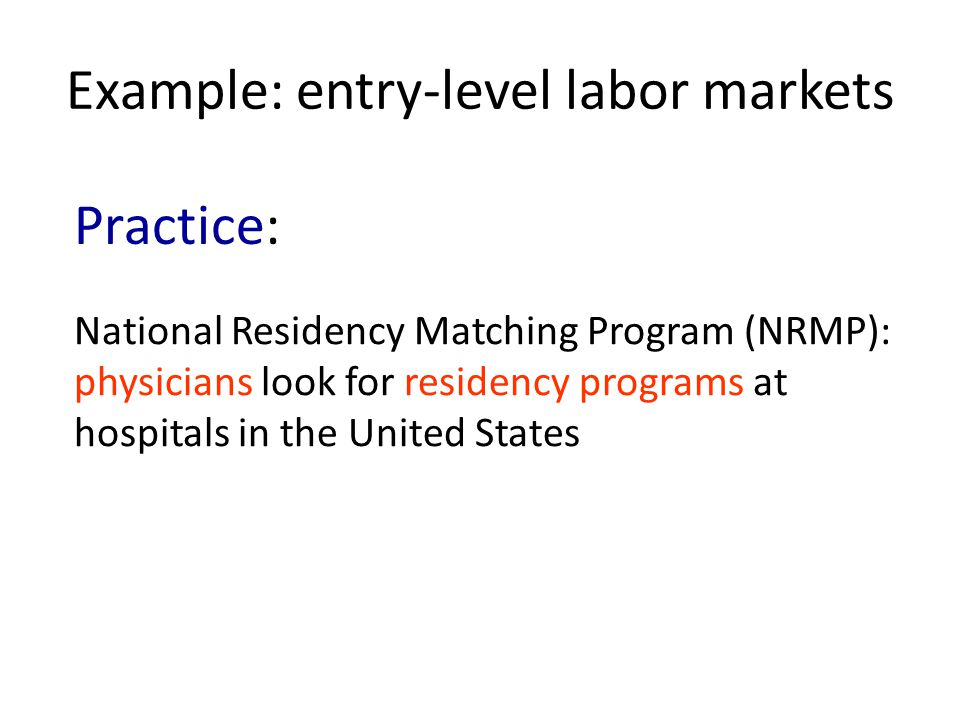 Example: entry-level labor markets National Residency Matching Program (NRMP): physicians look for residency programs at hospitals in the United States Practice: