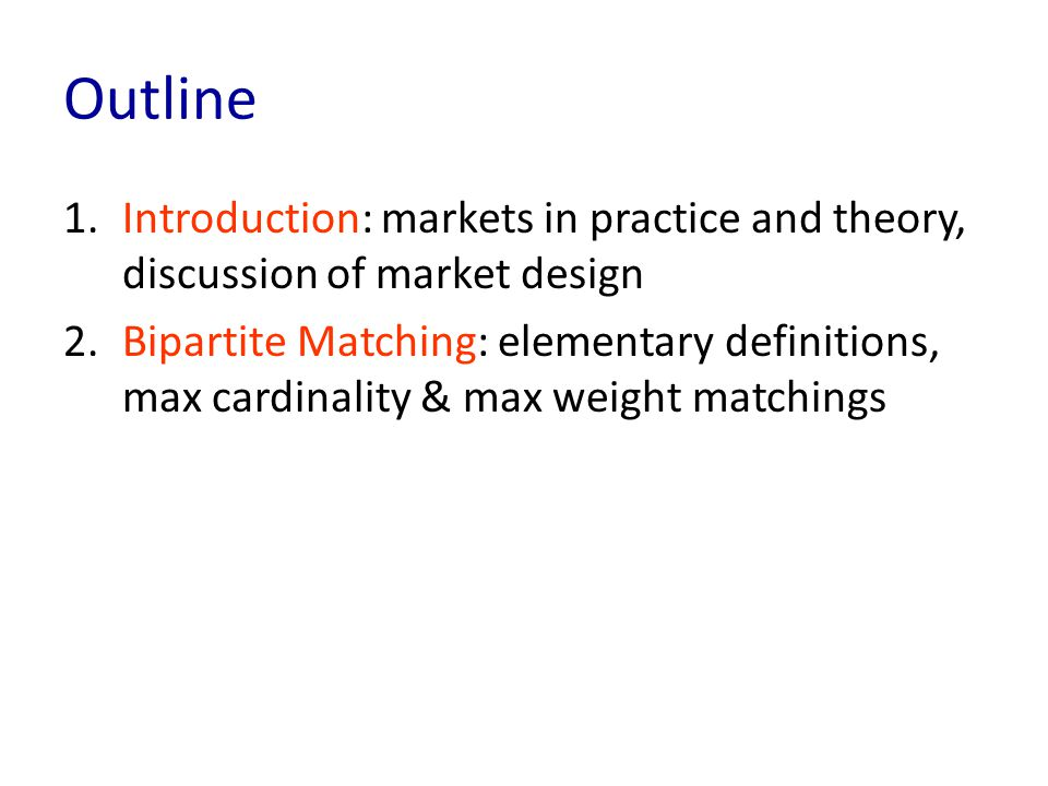 Outline 1.Introduction: markets in practice and theory, discussion of market design 2.Bipartite Matching: elementary definitions, max cardinality & max weight matchings