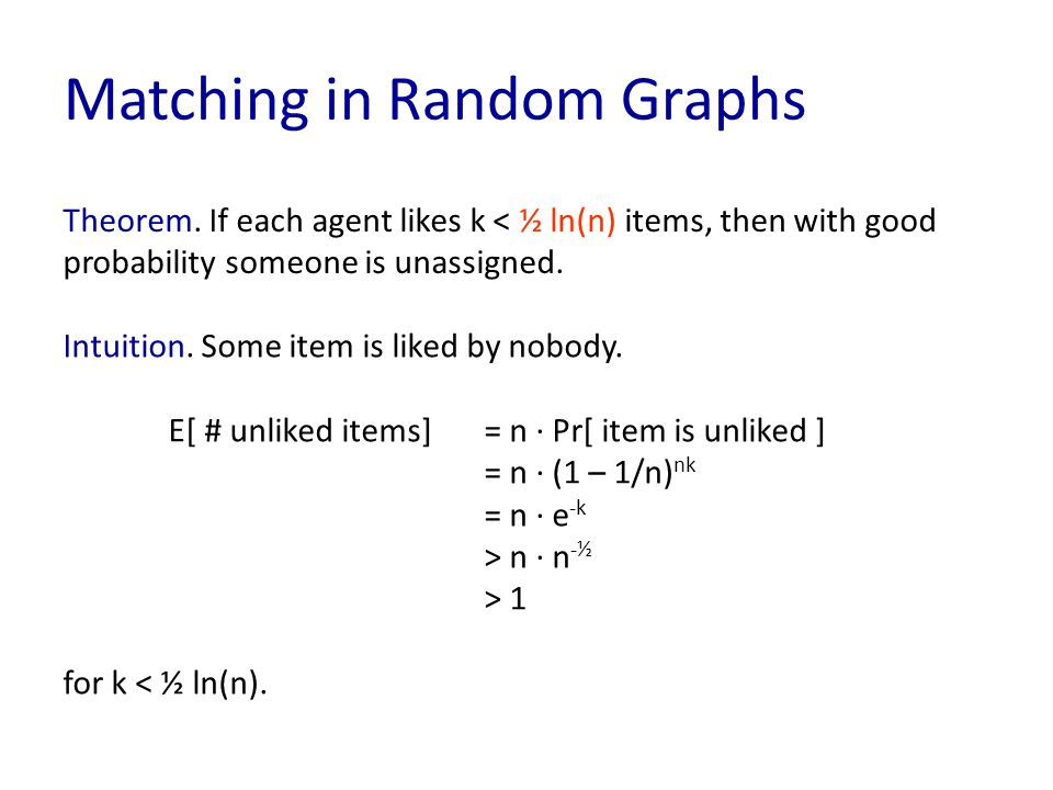 Matching in Random Graphs Theorem. If each agent likes k < ½ ln(n) items, then with good probability someone is unassigned. Intuition. Some item is li