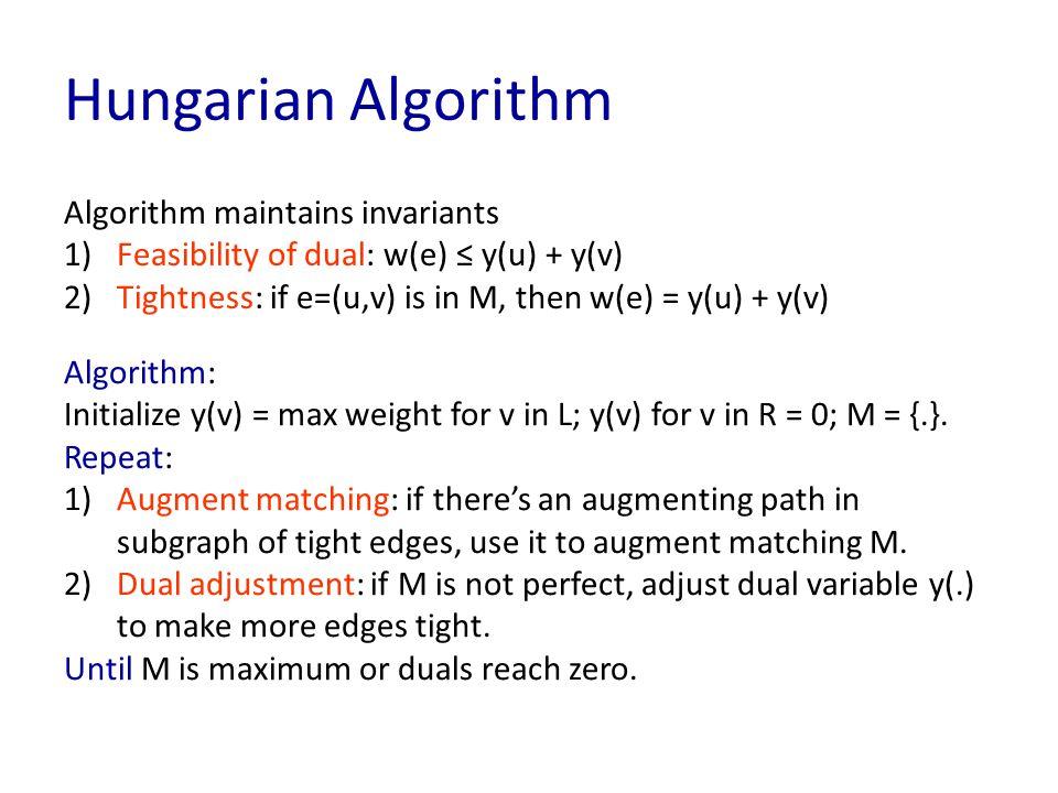 Hungarian Algorithm Algorithm maintains invariants 1)Feasibility of dual: w(e) ≤ y(u) + y(v) 2)Tightness: if e=(u,v) is in M, then w(e) = y(u) + y(v) Algorithm: Initialize y(v) = max weight for v in L; y(v) for v in R = 0; M = {.}.