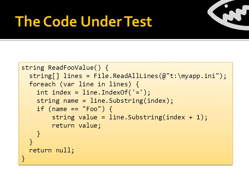 The Code Under Test string ReadFooValue() { string[] lines = File.ReadAllLines(@ t:\myapp.ini ); foreach (var line in lines) { int index = line.IndexOf( = ); string name = line.Substring(index); if (name == Foo ) { string value = line.Substring(index + 1); return value; } return null; } string ReadFooValue() { string[] lines = File.ReadAllLines(@ t:\myapp.ini ); foreach (var line in lines) { int index = line.IndexOf( = ); string name = line.Substring(index); if (name == Foo ) { string value = line.Substring(index + 1); return value; } return null; }