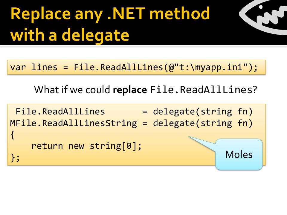 Replace any.NET method with a delegate var lines = File.ReadAllLines(@ t:\myapp.ini ); File.ReadAllLines = delegate(string fn) MFile.ReadAllLinesString = delegate(string fn) { return new string[0]; }; File.ReadAllLines = delegate(string fn) MFile.ReadAllLinesString = delegate(string fn) { return new string[0]; }; What if we could replace File.ReadAllLines .