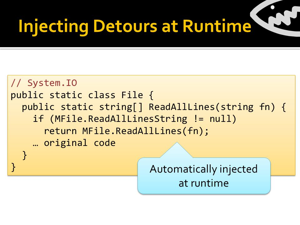 Injecting Detours at Runtime // System.IO public static class File { public static string[] ReadAllLines(string fn) { if (MFile.ReadAllLinesString != null) return MFile.ReadAllLines(fn); … original code } // System.IO public static class File { public static string[] ReadAllLines(string fn) { if (MFile.ReadAllLinesString != null) return MFile.ReadAllLines(fn); … original code } } Automatically injected at runtime Automatically injected at runtime