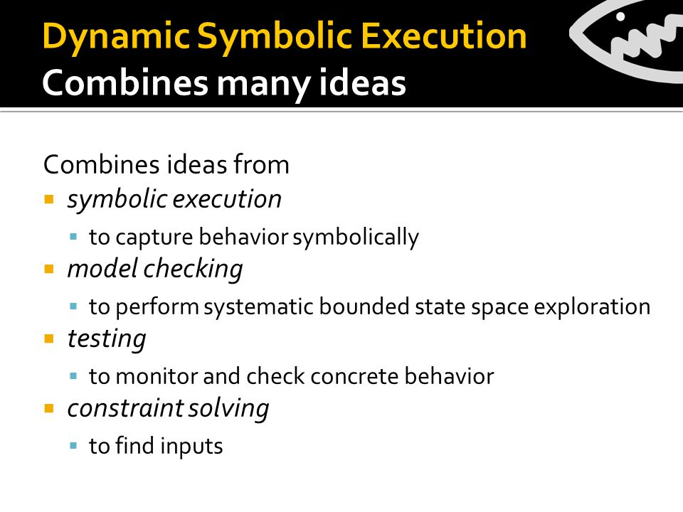 Combines ideas from  symbolic execution  to capture behavior symbolically  model checking  to perform systematic bounded state space exploration  testing  to monitor and check concrete behavior  constraint solving  to find inputs Dynamic Symbolic Execution Combines many ideas