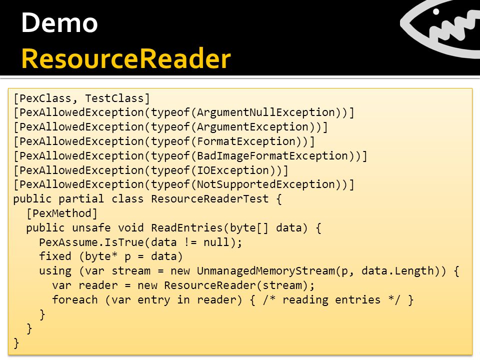 Demo ResourceReader [PexClass, TestClass] [PexAllowedException(typeof(ArgumentNullException))] [PexAllowedException(typeof(ArgumentException))] [PexAllowedException(typeof(FormatException))] [PexAllowedException(typeof(BadImageFormatException))] [PexAllowedException(typeof(IOException))] [PexAllowedException(typeof(NotSupportedException))] public partial class ResourceReaderTest { [PexMethod] public unsafe void ReadEntries(byte[] data) { PexAssume.IsTrue(data != null); fixed (byte* p = data) using (var stream = new UnmanagedMemoryStream(p, data.Length)) { var reader = new ResourceReader(stream); foreach (var entry in reader) { /* reading entries */ } } [PexClass, TestClass] [PexAllowedException(typeof(ArgumentNullException))] [PexAllowedException(typeof(ArgumentException))] [PexAllowedException(typeof(FormatException))] [PexAllowedException(typeof(BadImageFormatException))] [PexAllowedException(typeof(IOException))] [PexAllowedException(typeof(NotSupportedException))] public partial class ResourceReaderTest { [PexMethod] public unsafe void ReadEntries(byte[] data) { PexAssume.IsTrue(data != null); fixed (byte* p = data) using (var stream = new UnmanagedMemoryStream(p, data.Length)) { var reader = new ResourceReader(stream); foreach (var entry in reader) { /* reading entries */ } }