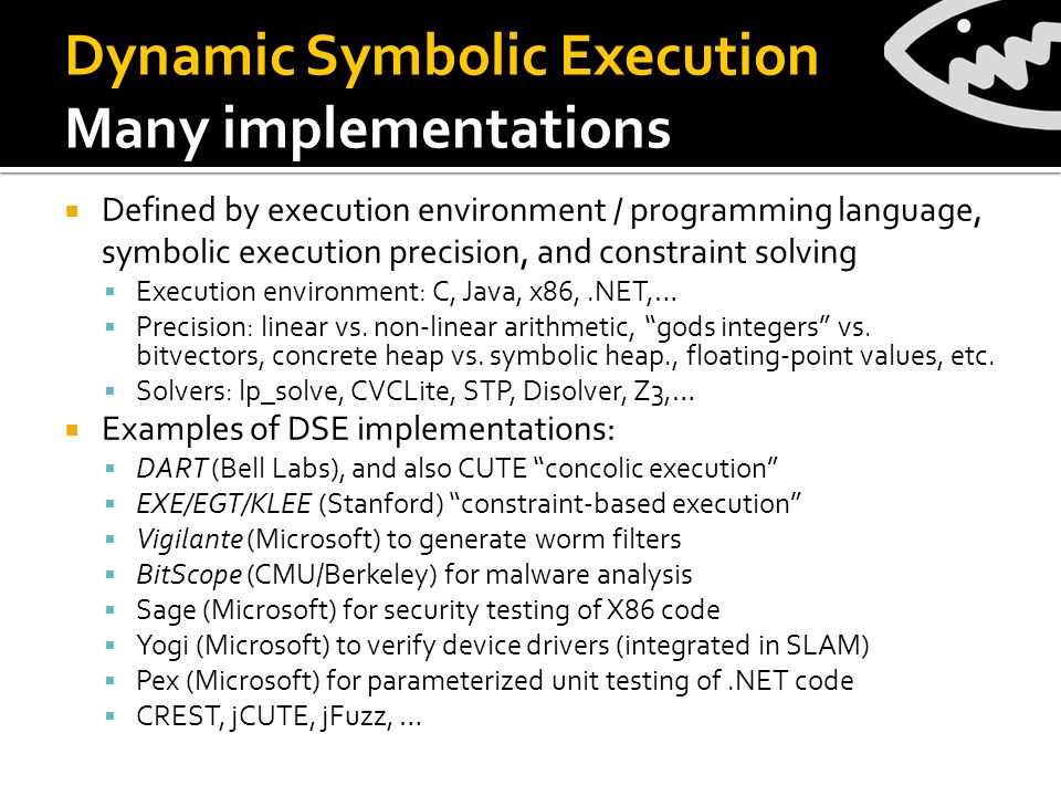  Defined by execution environment / programming language, symbolic execution precision, and constraint solving  Execution environment: C, Java, x86,.NET,…  Precision: linear vs.