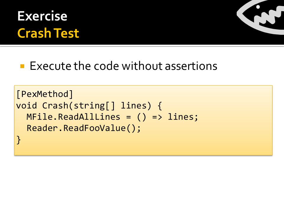Exercise Crash Test [PexMethod] void Crash(string[] lines) { MFile.ReadAllLines = () => lines; Reader.ReadFooValue(); } [PexMethod] void Crash(string[] lines) { MFile.ReadAllLines = () => lines; Reader.ReadFooValue(); }  Execute the code without assertions