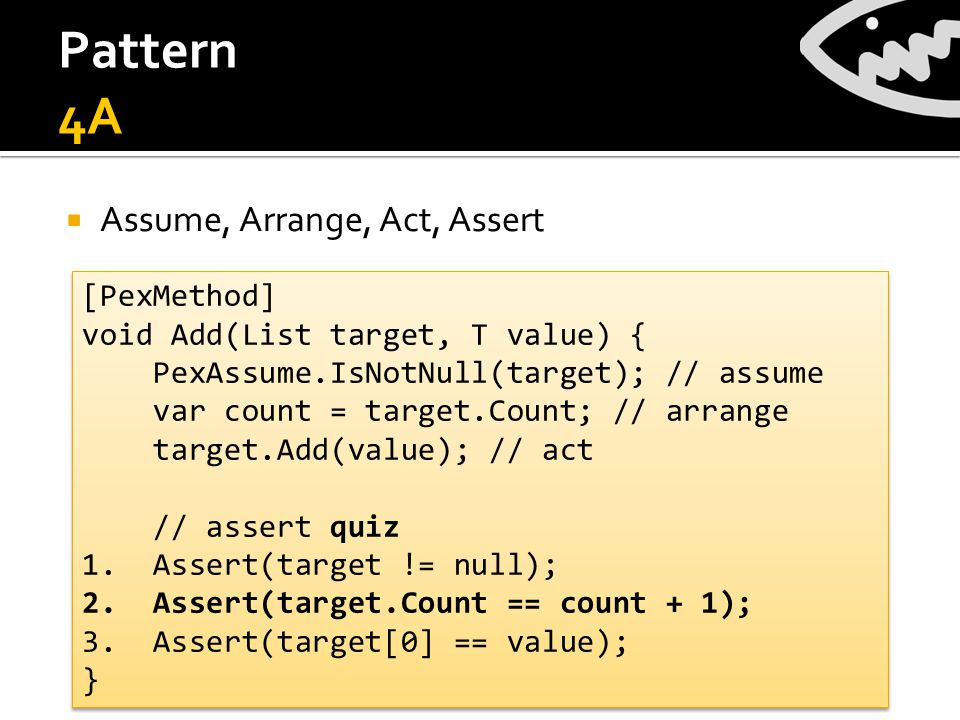 Pattern 4A  Assume, Arrange, Act, Assert [PexMethod] void Add(List target, T value) { PexAssume.IsNotNull(target); // assume var count = target.Count; // arrange target.Add(value); // act // assert quiz 1.