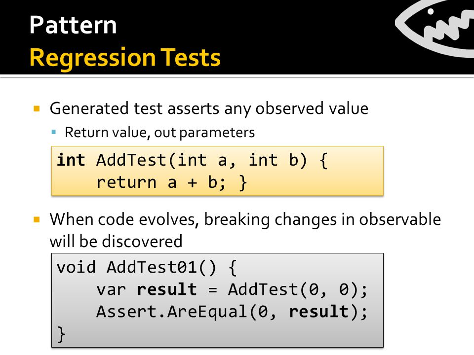 Pattern Regression Tests  Generated test asserts any observed value  Return value, out parameters  When code evolves, breaking changes in observable will be discovered int AddTest(int a, int b) { return a + b; } int AddTest(int a, int b) { return a + b; } void AddTest01() { var result = AddTest(0, 0); Assert.AreEqual(0, result); } void AddTest01() { var result = AddTest(0, 0); Assert.AreEqual(0, result); }