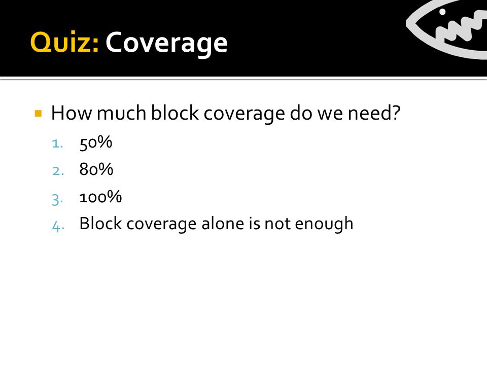 Quiz: Coverage  How much block coverage do we need.