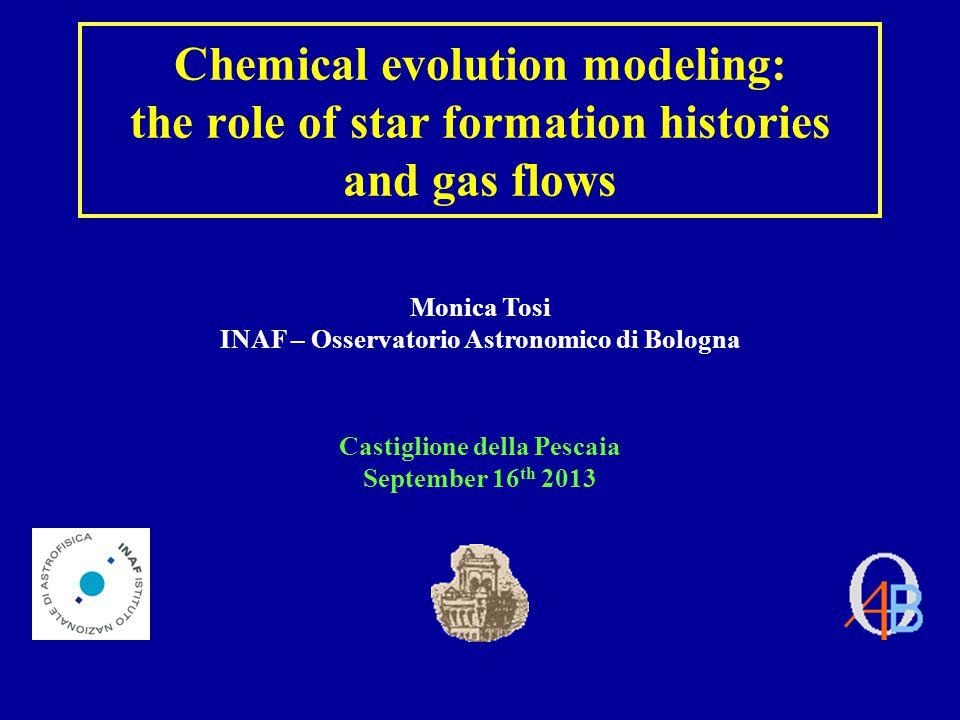Chemical evolution modeling: the role of star formation histories and gas flows Monica Tosi INAF – Osservatorio Astronomico di Bologna Castiglione della Pescaia September 16 th 2013