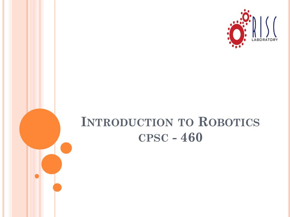 I NTRODUCTION TO R OBOTICS CPSC - 460