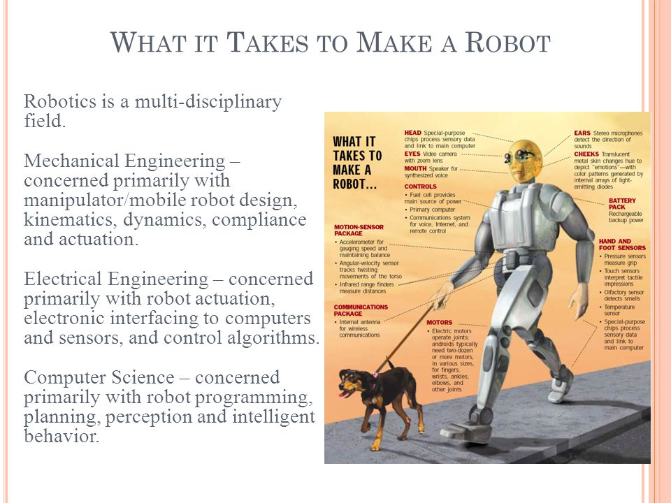 W HAT IT T AKES TO M AKE A R OBOT Robotics is a multi-disciplinary field. Mechanical Engineering – concerned primarily with manipulator/mobile robot d
