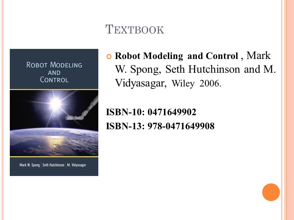 T EXTBOOK Robot Modeling and Control, Mark W. Spong, Seth Hutchinson and M. Vidyasagar, Wiley 2006. ISBN-10: 0471649902 ISBN-13: 978-0471649908