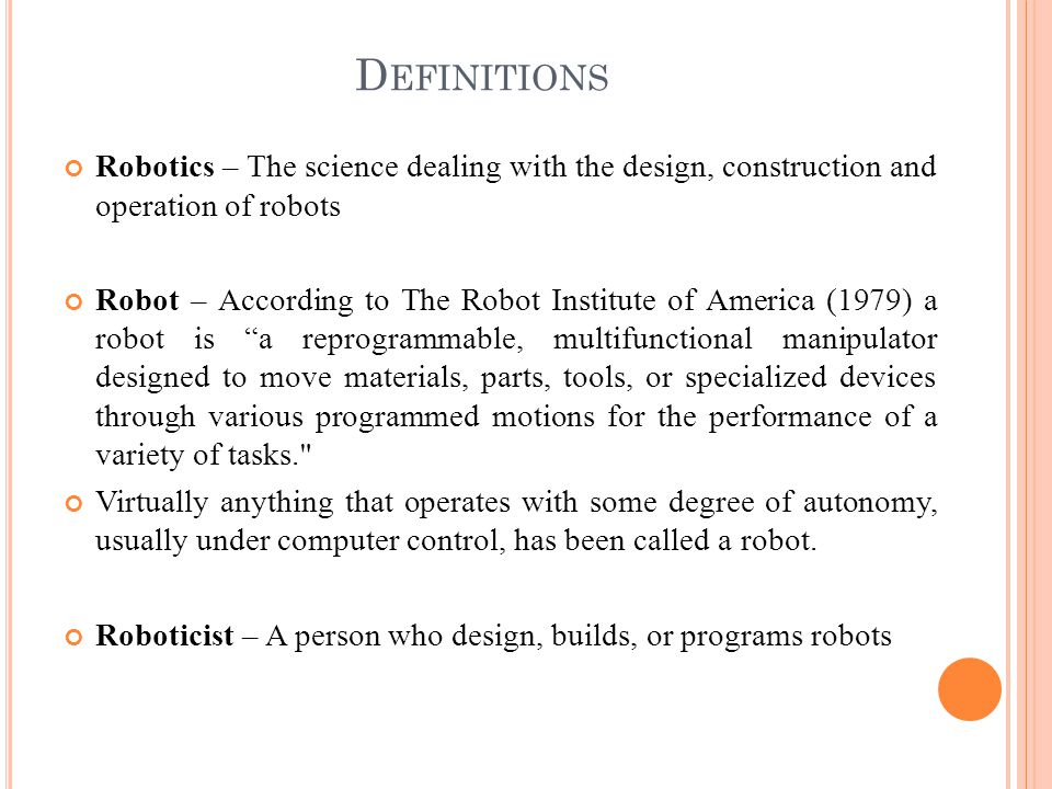 D EFINITIONS Robotics – The science dealing with the design, construction and operation of robots Robot – According to The Robot Institute of America