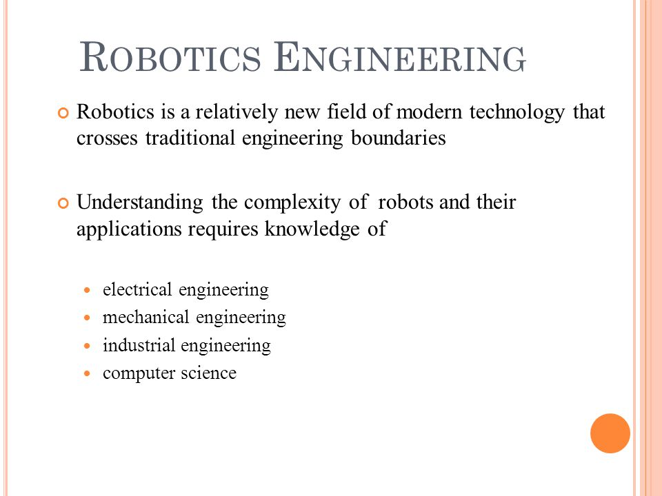R OBOTICS E NGINEERING Robotics is a relatively new field of modern technology that crosses traditional engineering boundaries Understanding the compl