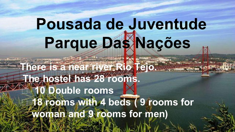 There is a near river Rio Tejo. The hostel has 28 rooms. ★ 10 Double rooms ★ 18 rooms with 4 beds ( 9 rooms for woman and 9 rooms for men) Pousada de