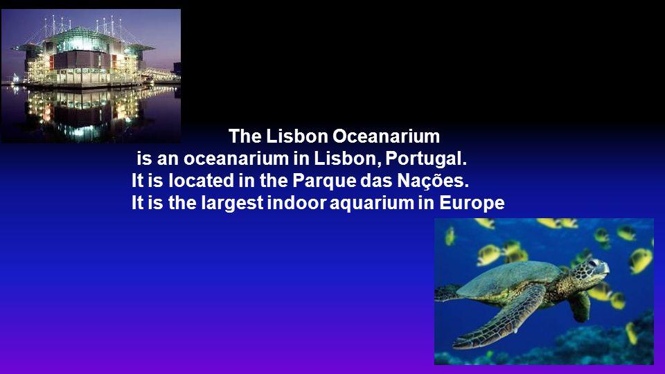 The Lisbon Oceanarium is an oceanarium in Lisbon, Portugal. It is located in the Parque das Nações. It is the largest indoor aquarium in Europe