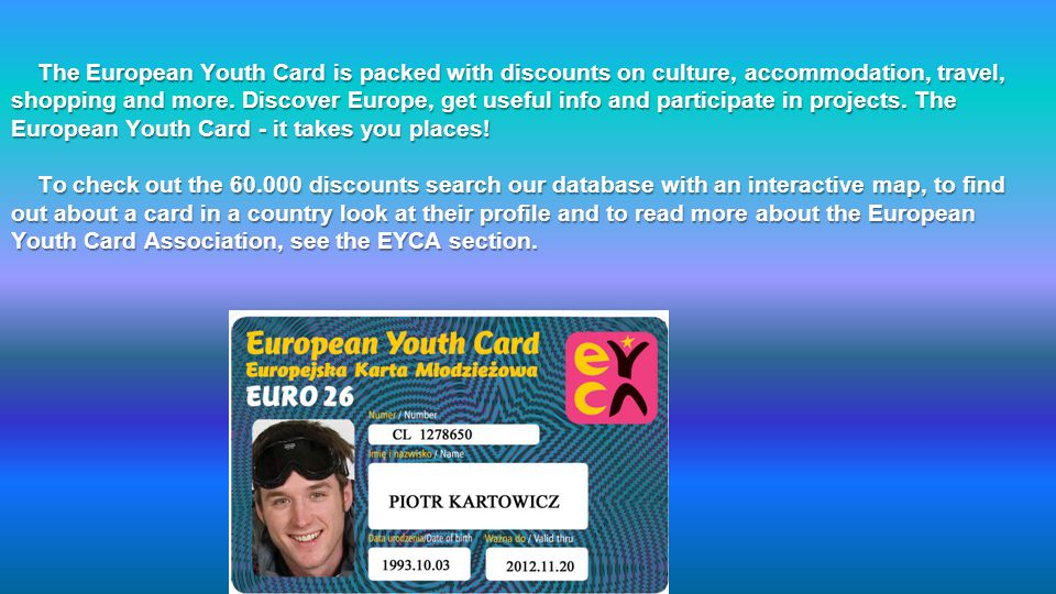 The European Youth Card is packed with discounts on culture, accommodation, travel, shopping and more. Discover Europe, get useful info and participat