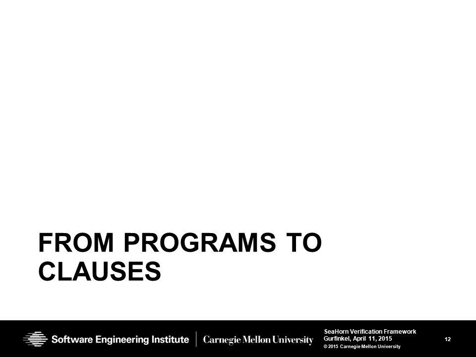 12 SeaHorn Verification Framework Gurfinkel, April 11, 2015 © 2015 Carnegie Mellon University FROM PROGRAMS TO CLAUSES