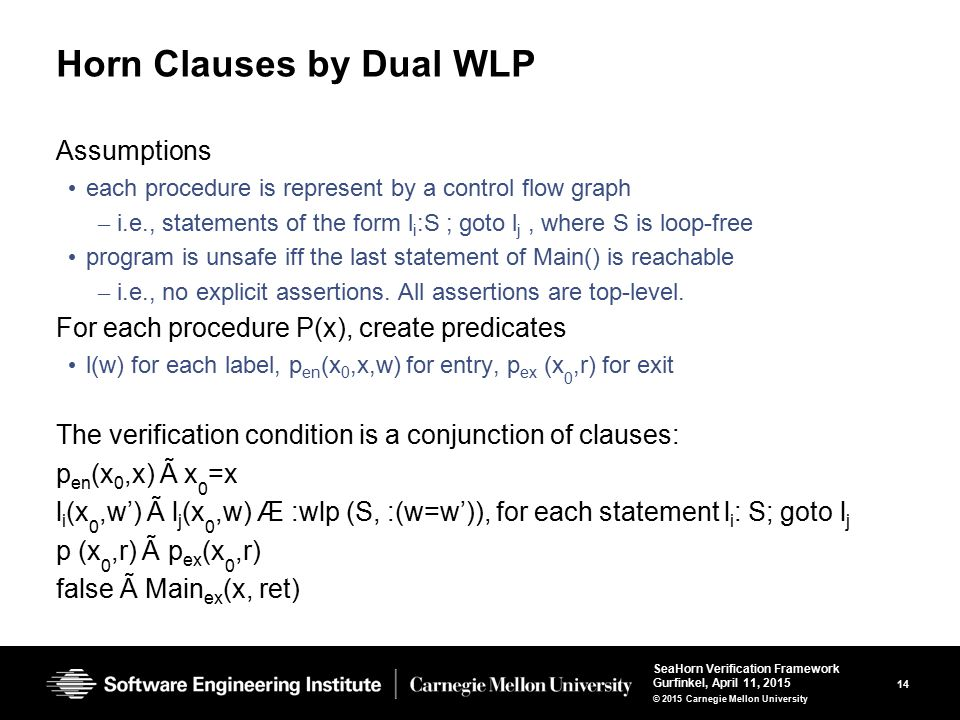 14 SeaHorn Verification Framework Gurfinkel, April 11, 2015 © 2015 Carnegie Mellon University Horn Clauses by Dual WLP Assumptions each procedure is represent by a control flow graph – i.e., statements of the form l i :S ; goto l j, where S is loop-free program is unsafe iff the last statement of Main() is reachable – i.e., no explicit assertions.
