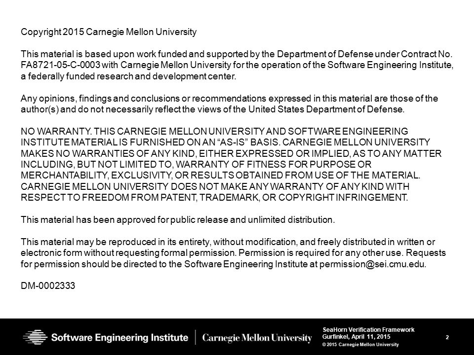 2 SeaHorn Verification Framework Gurfinkel, April 11, 2015 © 2015 Carnegie Mellon University Copyright 2015 Carnegie Mellon University This material is based upon work funded and supported by the Department of Defense under Contract No.