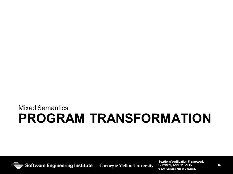 20 SeaHorn Verification Framework Gurfinkel, April 11, 2015 © 2015 Carnegie Mellon University PROGRAM TRANSFORMATION Mixed Semantics
