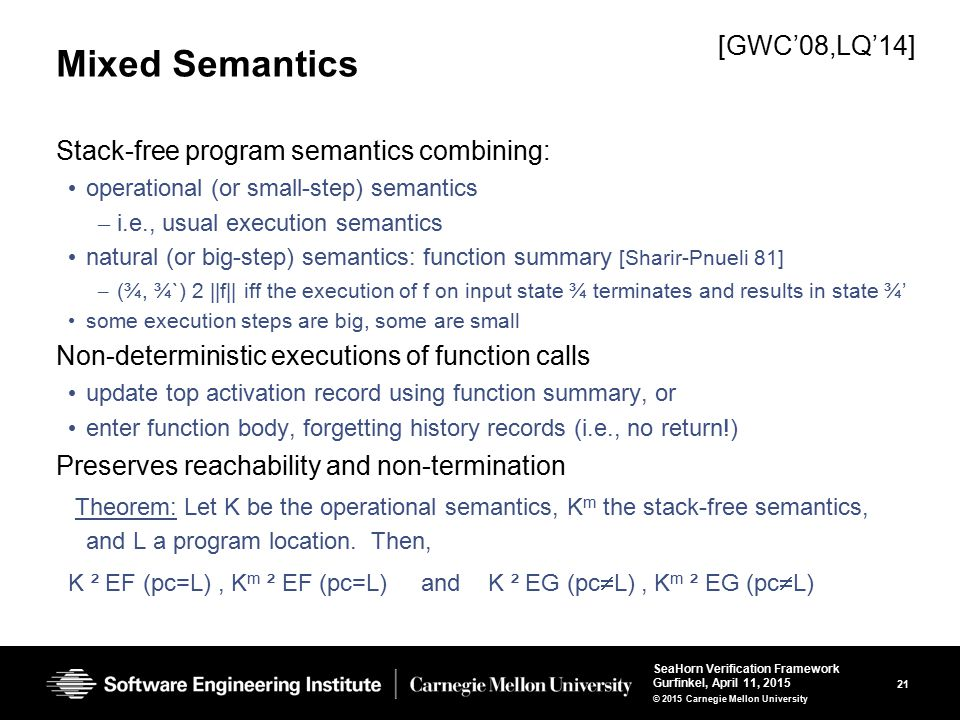21 SeaHorn Verification Framework Gurfinkel, April 11, 2015 © 2015 Carnegie Mellon University Mixed Semantics Stack-free program semantics combining: operational (or small-step) semantics – i.e., usual execution semantics natural (or big-step) semantics: function summary [Sharir-Pnueli 81] – (¾, ¾`) 2 ||f|| iff the execution of f on input state ¾ terminates and results in state ¾' some execution steps are big, some are small Non-deterministic executions of function calls update top activation record using function summary, or enter function body, forgetting history records (i.e., no return!) Preserves reachability and non-termination Theorem: Let K be the operational semantics, K m the stack-free semantics, and L a program location.