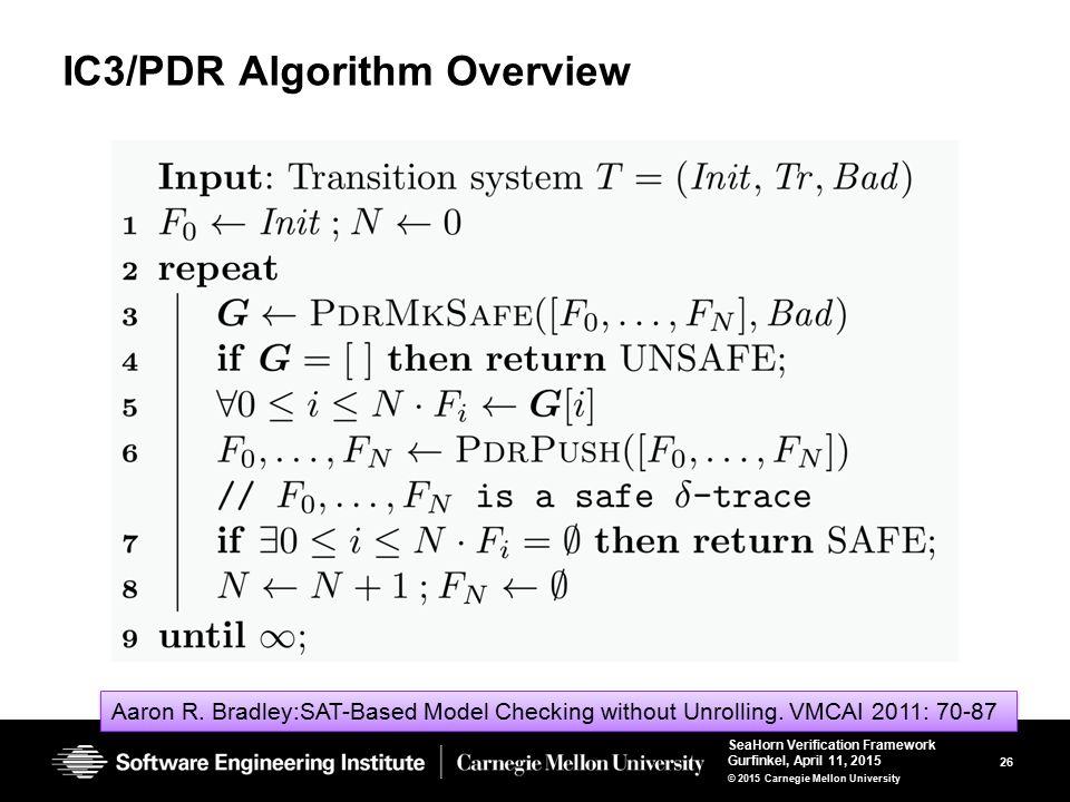 26 SeaHorn Verification Framework Gurfinkel, April 11, 2015 © 2015 Carnegie Mellon University IC3/PDR Algorithm Overview Aaron R. Bradley:SAT-Based Mo