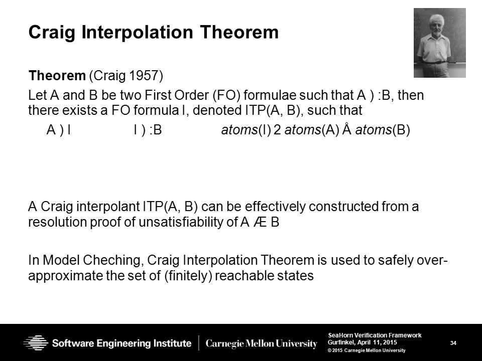 34 SeaHorn Verification Framework Gurfinkel, April 11, 2015 © 2015 Carnegie Mellon University Craig Interpolation Theorem Theorem (Craig 1957) Let A and B be two First Order (FO) formulae such that A ) :B, then there exists a FO formula I, denoted ITP(A, B), such that A ) I I ) :B atoms(I) 2 atoms(A) Å atoms(B) A Craig interpolant ITP(A, B) can be effectively constructed from a resolution proof of unsatisfiability of A Æ B In Model Cheching, Craig Interpolation Theorem is used to safely over- approximate the set of (finitely) reachable states
